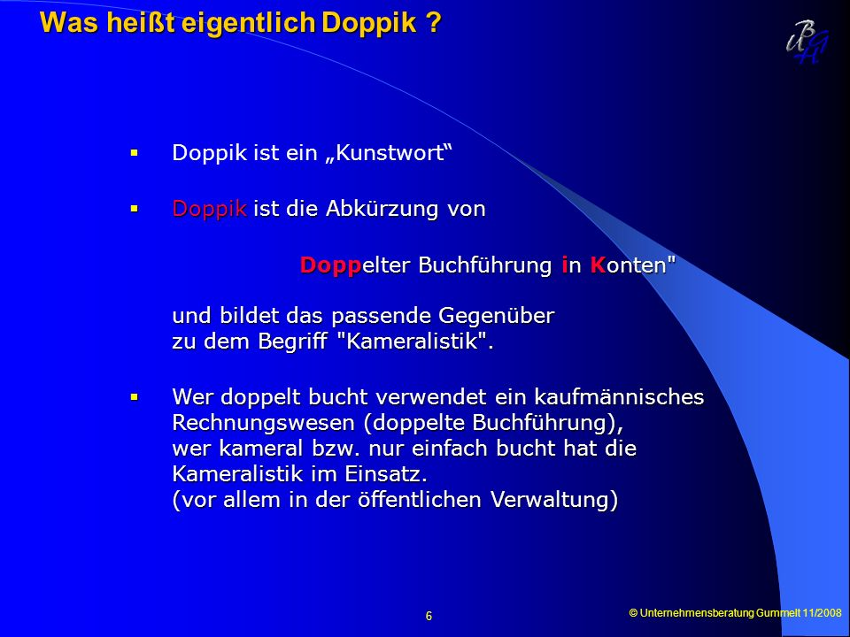 © Unternehmensberatung Gummelt 11/2008 6 Was heißt eigentlich Doppik ? Was heißt eigentlich Doppik ? Doppik ist ein Kunstwort Doppik ist die Abkürzung