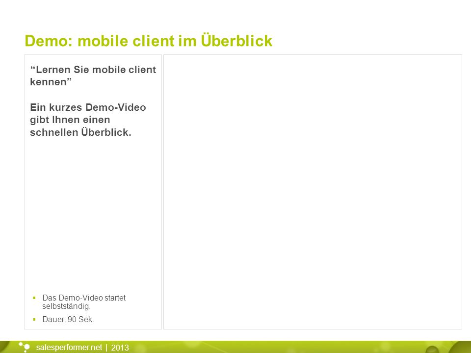 2013 salesperformer.net | Lernen Sie mobile client kennen Ein kurzes Demo-Video gibt Ihnen einen schnellen Überblick. Demo: mobile client im Überblick