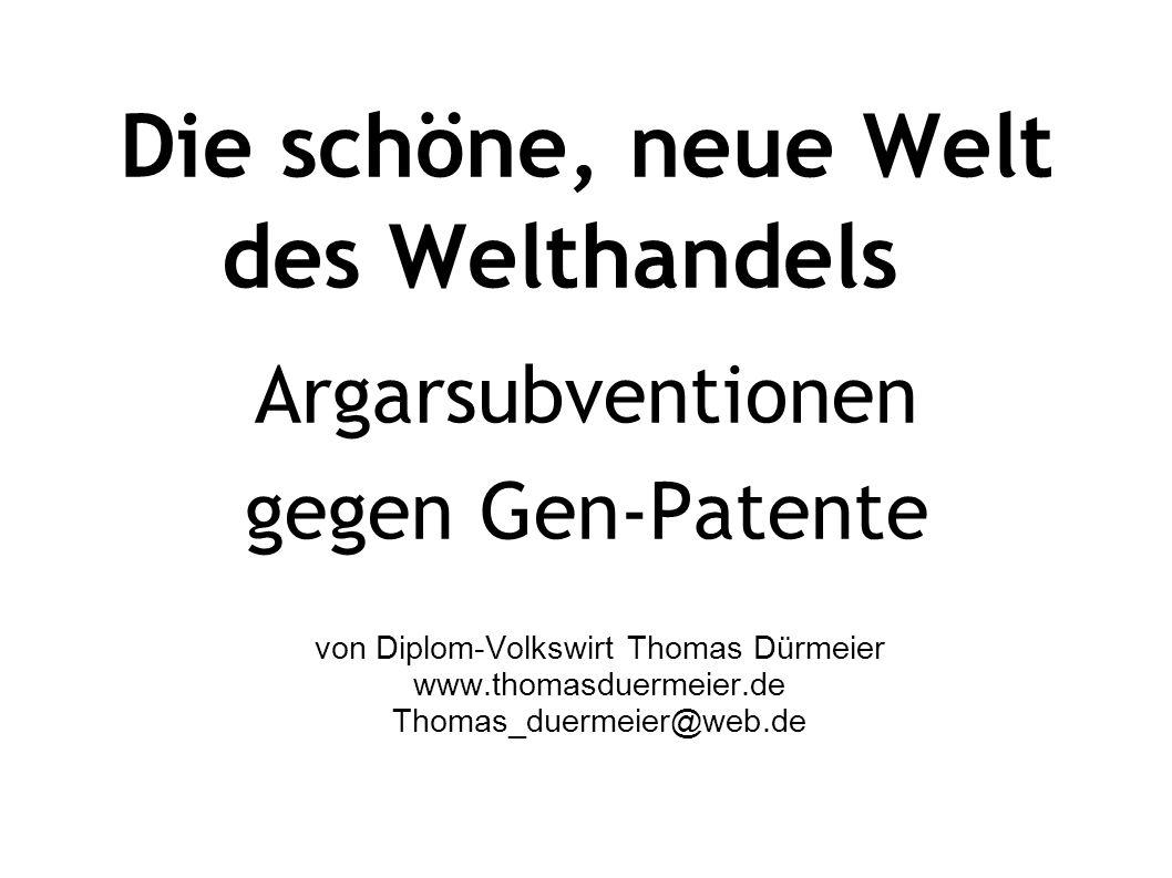 Die schöne, neue Welt des Welthandels Argarsubventionen gegen Gen-Patente von Diplom-Volkswirt Thomas Dürmeier www.thomasduermeier.de Thomas_duermeier