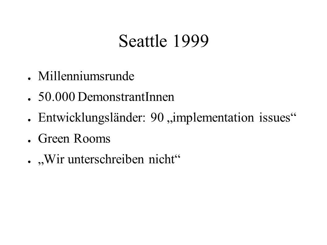 Seattle 1999 Millenniumsrunde 50.000 DemonstrantInnen Entwicklungsländer: 90 implementation issues Green Rooms Wir unterschreiben nicht
