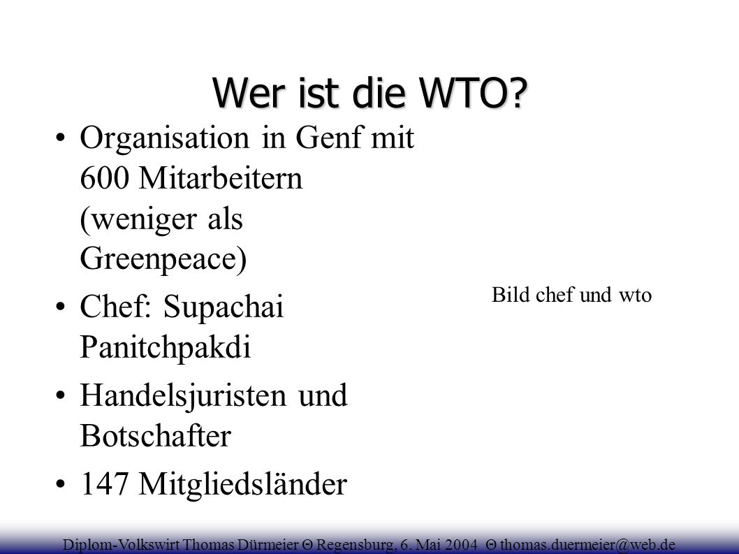 Wer ist die WTO? Organisation in Genf mit 600 Mitarbeitern (weniger als Greenpeace) Chef: Supachai Panitchpakdi Handelsjuristen und Botschafter 147 Mi