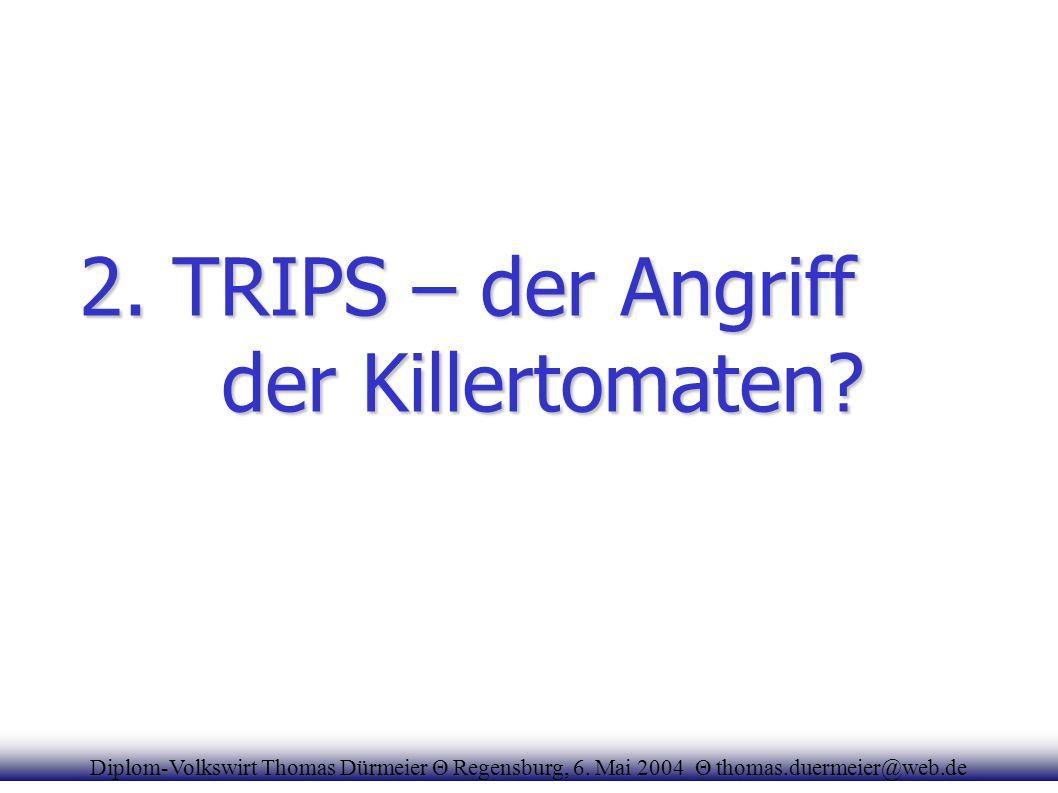 2. TRIPS – der Angriff der Killertomaten? Diplom-Volkswirt Thomas Dürmeier Θ Regensburg, 6. Mai 2004 Θ thomas.duermeier@web.de