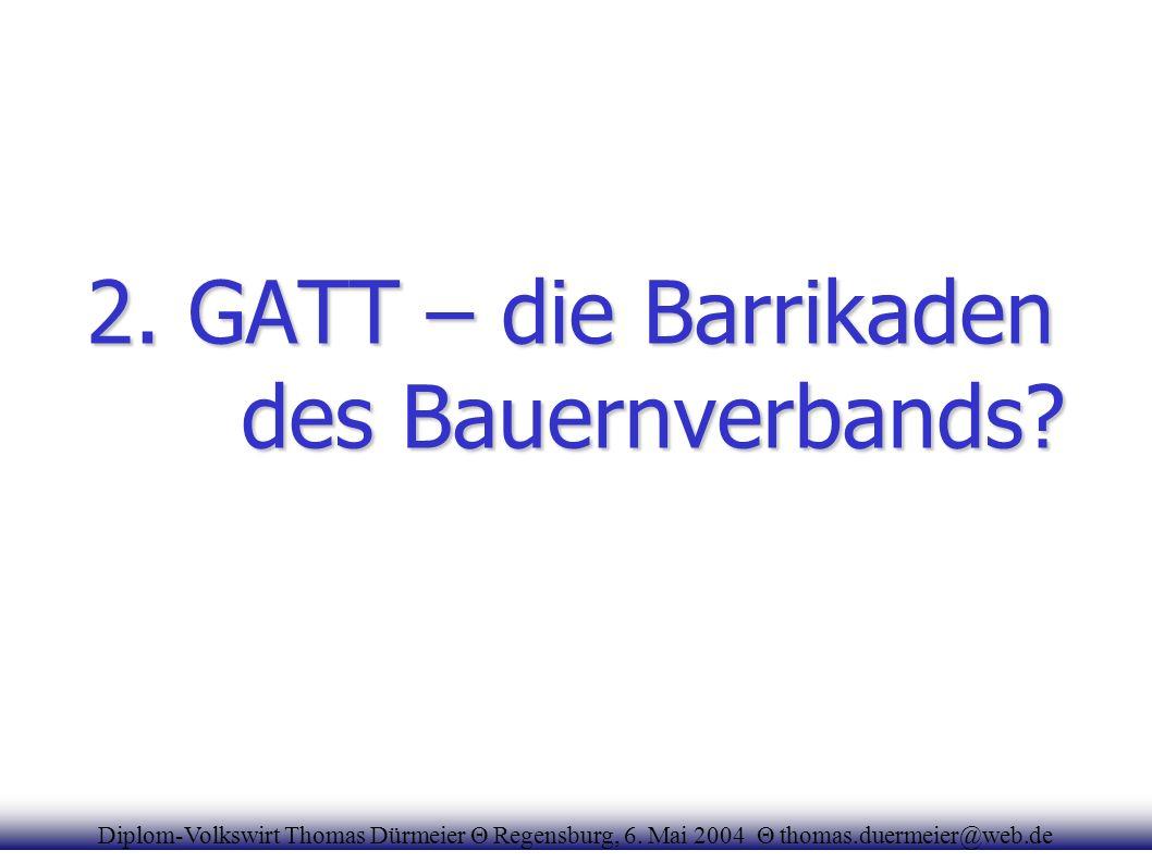 2. GATT – die Barrikaden des Bauernverbands? Diplom-Volkswirt Thomas Dürmeier Θ Regensburg, 6. Mai 2004 Θ thomas.duermeier@web.de