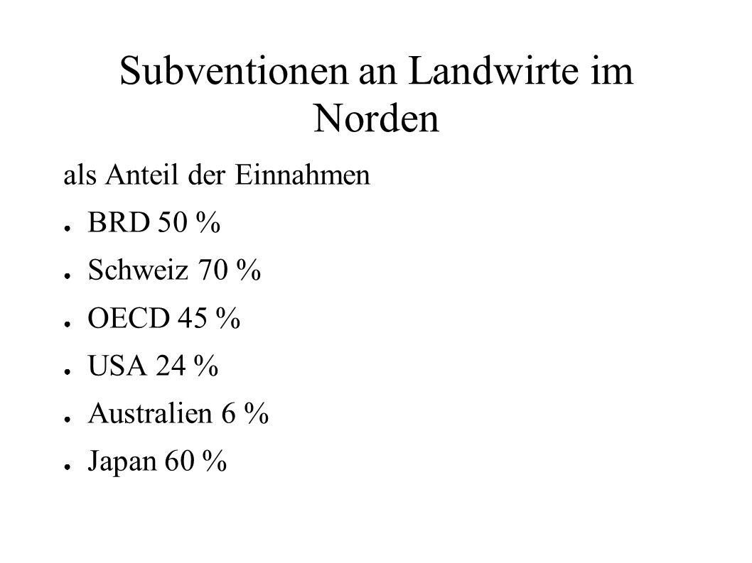 Subventionen an Landwirte im Norden als Anteil der Einnahmen BRD 50 % Schweiz 70 % OECD 45 % USA 24 % Australien 6 % Japan 60 %