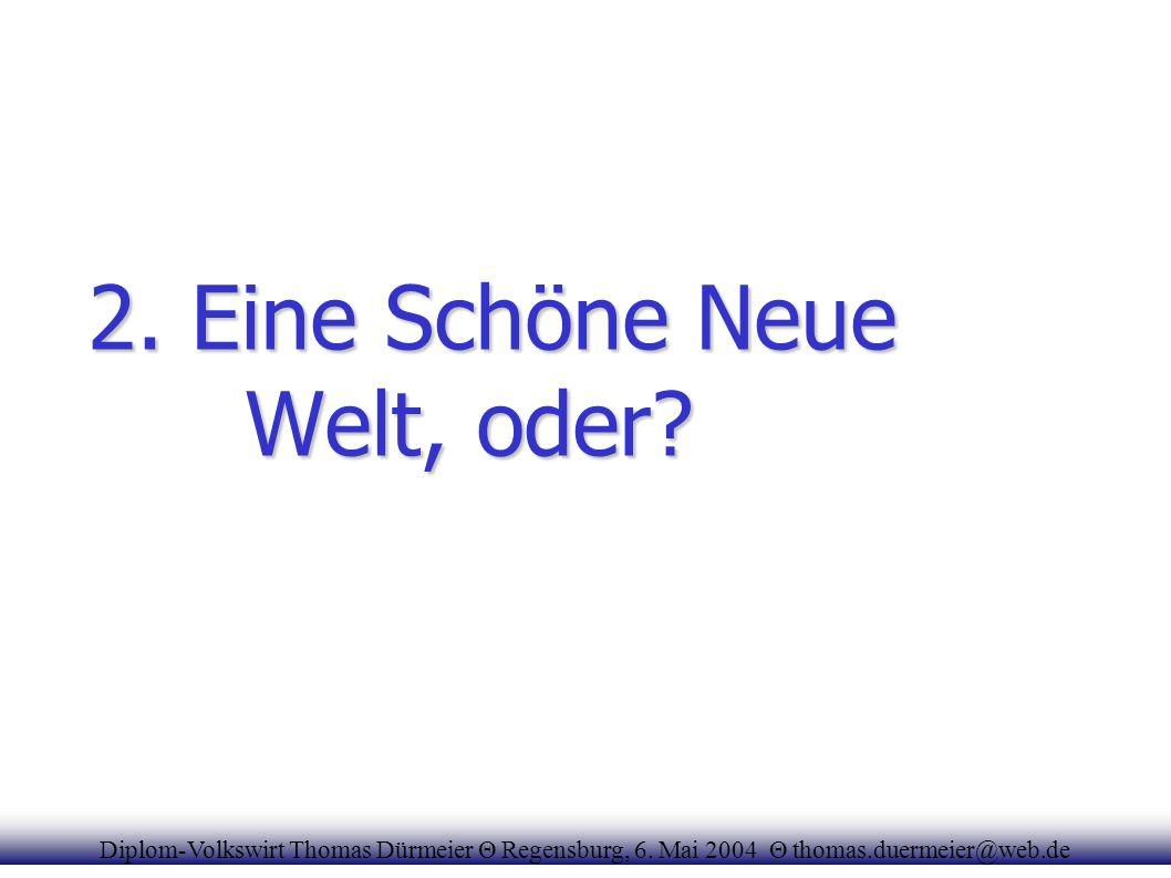 2. Eine Schöne Neue Welt, oder? Diplom-Volkswirt Thomas Dürmeier Θ Regensburg, 6. Mai 2004 Θ thomas.duermeier@web.de