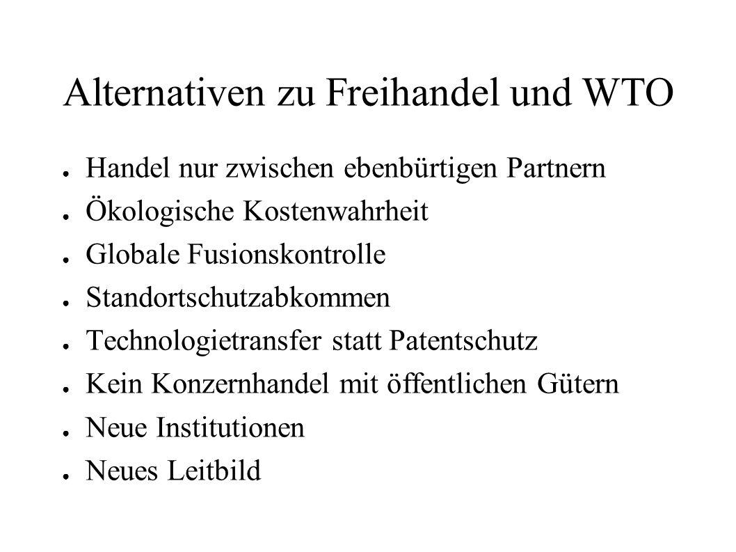 Alternativen zu Freihandel und WTO Handel nur zwischen ebenbürtigen Partnern Ökologische Kostenwahrheit Globale Fusionskontrolle Standortschutzabkomme