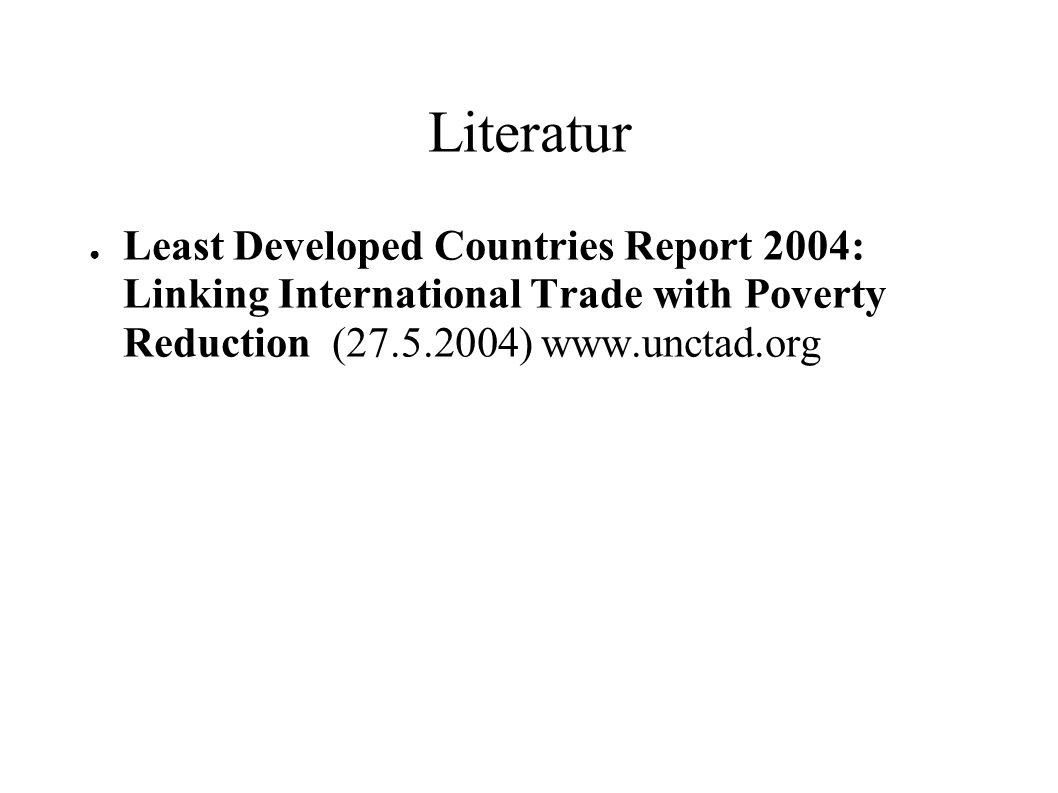 Literatur Least Developed Countries Report 2004: Linking International Trade with Poverty Reduction (27.5.2004) www.unctad.org