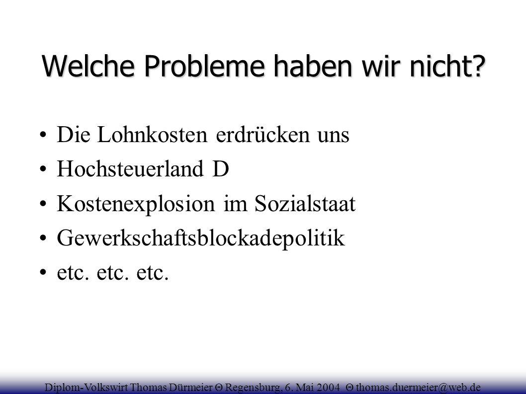 Welche Probleme haben wir nicht? Die Lohnkosten erdrücken uns Hochsteuerland D Kostenexplosion im Sozialstaat Gewerkschaftsblockadepolitik etc. etc. e