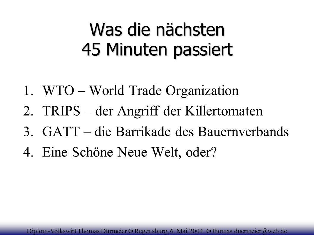 Was die nächsten 45 Minuten passiert 1.WTO – World Trade Organization 2.TRIPS – der Angriff der Killertomaten 3.GATT – die Barrikade des Bauernverband