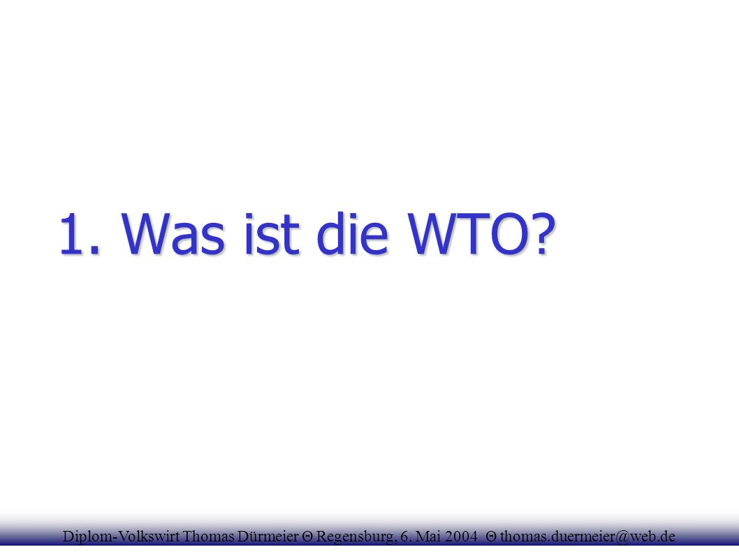 1. Was ist die WTO? Diplom-Volkswirt Thomas Dürmeier Θ Regensburg, 6. Mai 2004 Θ thomas.duermeier@web.de