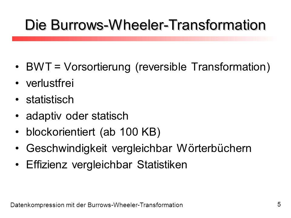 Datenkompression mit der Burrows-Wheeler-Transformation 5 Die Burrows-Wheeler-Transformation BWT = Vorsortierung (reversible Transformation) verlustfr