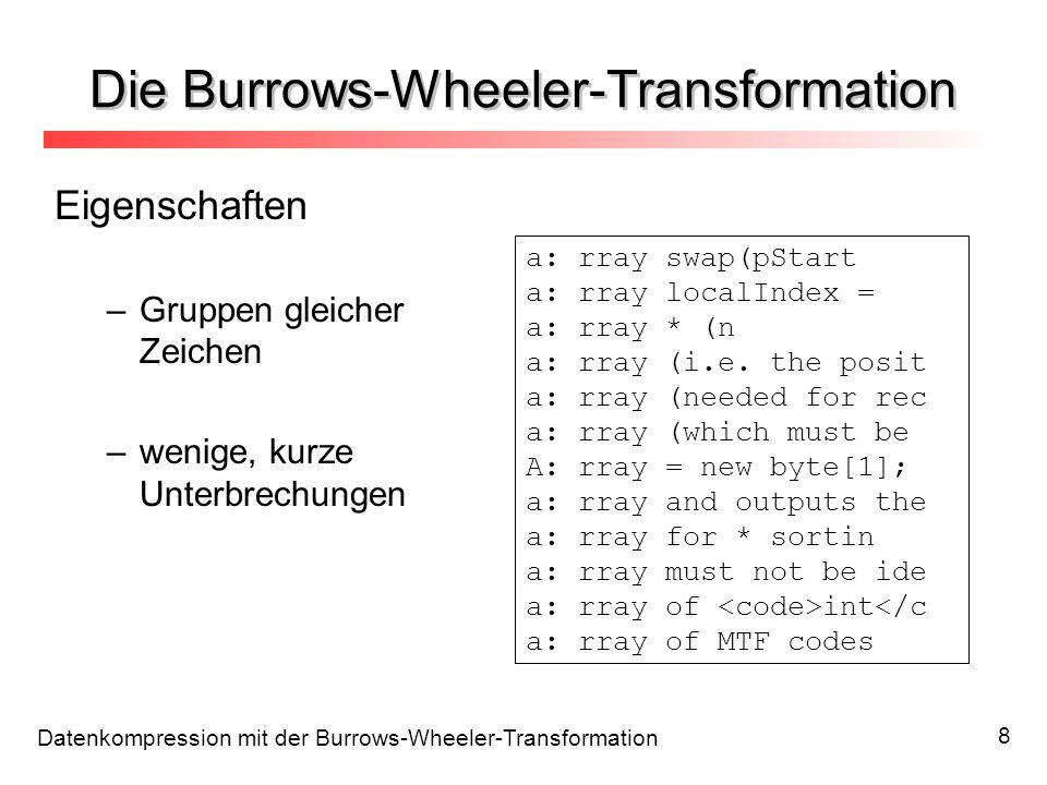 Datenkompression mit der Burrows-Wheeler-Transformation 9 Datenkompression mit der BWT Ablauf BWTMTFRLE + Huffman / AC MTF:Move-To-Front-Coding (Nach-vorne-Codierung) RLE:Run-Length-Encoding (Lauflängen-Codierung) AC:Arithmetische Codierung