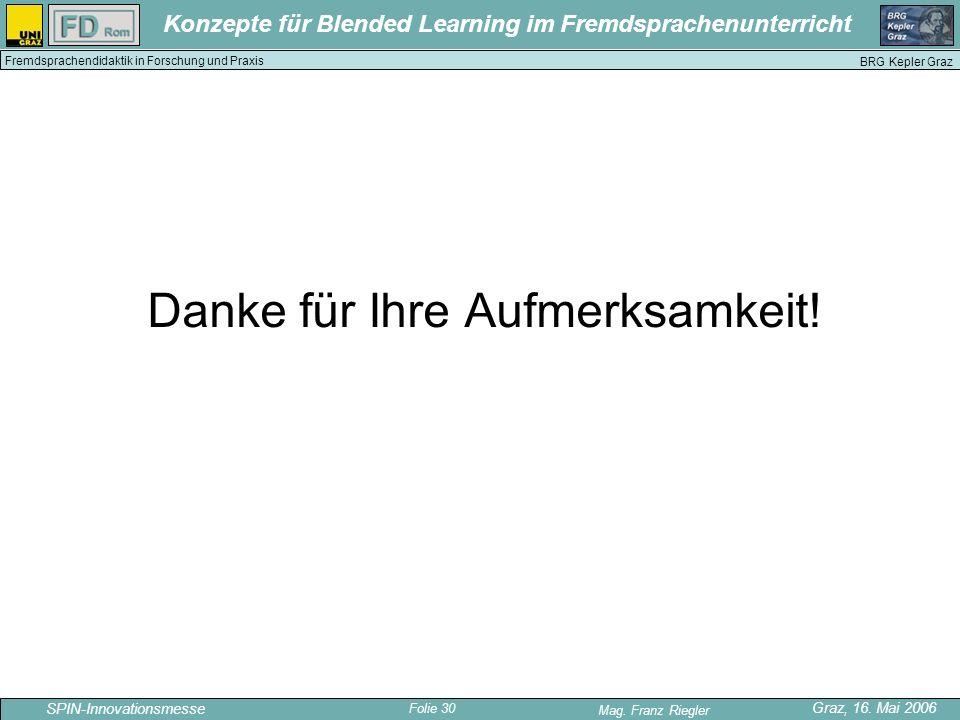 Folie 30 SPIN-Innovationsmesse Graz, 16. Mai 2006 Mag. Franz Riegler Konzepte für Blended Learning im Fremdsprachenunterricht BRG Kepler Graz Fremdspr
