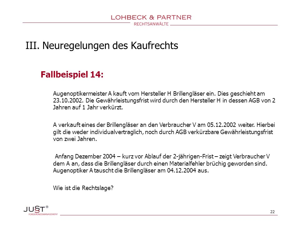 22 III. Neuregelungen des Kaufrechts Fallbeispiel 14: Augenoptikermeister A kauft vom Hersteller H Brillengläser ein. Dies geschieht am 23.10.2002. Di