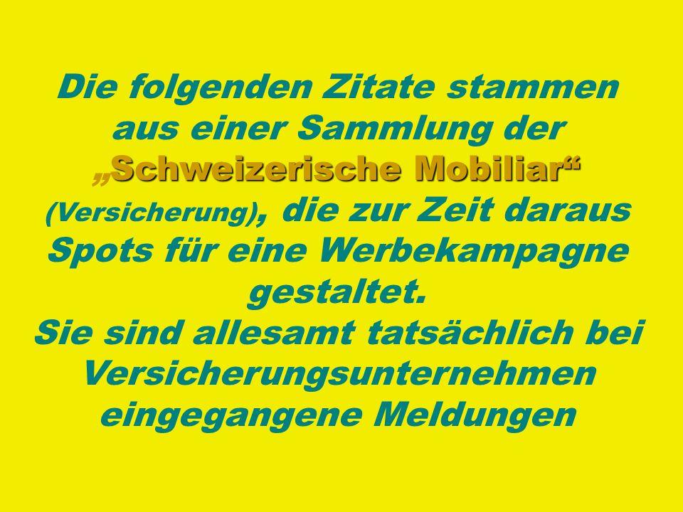 Schweizerische Mobiliar Die folgenden Zitate stammen aus einer Sammlung derSchweizerische Mobiliar (Versicherung), die zur Zeit daraus Spots für eine