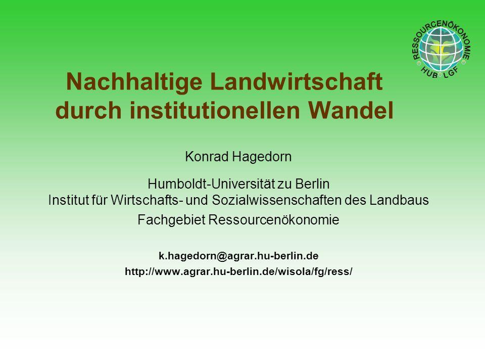 Nachhaltige Landwirtschaft durch institutionellen Wandel Konrad Hagedorn Humboldt-Universität zu Berlin Institut für Wirtschafts- und Sozialwissenscha
