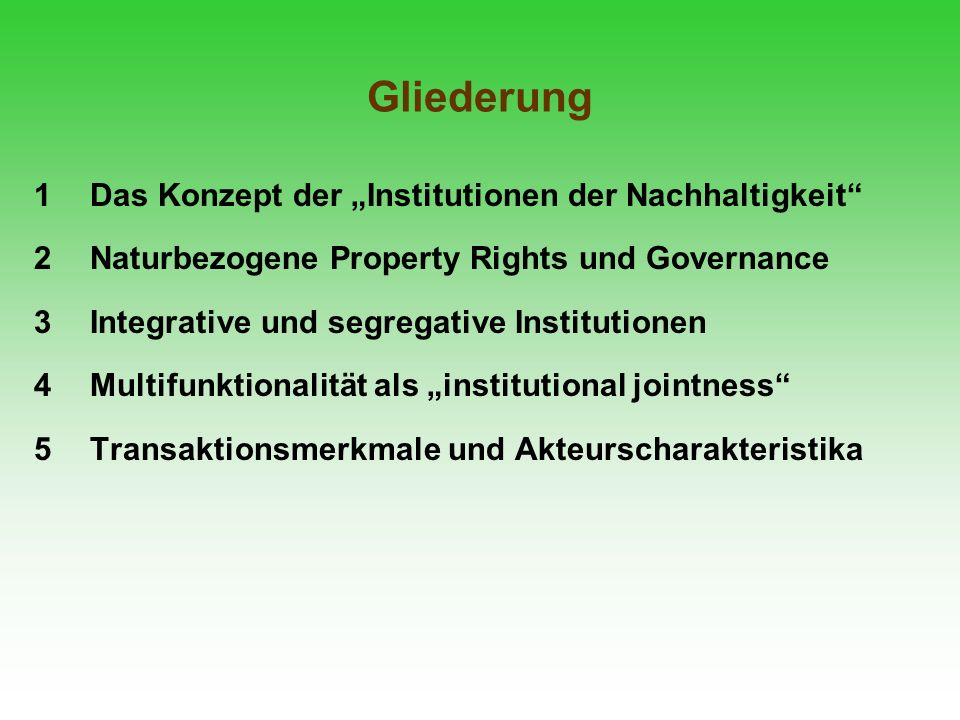 Gliederung 1Das Konzept der Institutionen der Nachhaltigkeit 2Naturbezogene Property Rights und Governance 3Integrative und segregative Institutionen