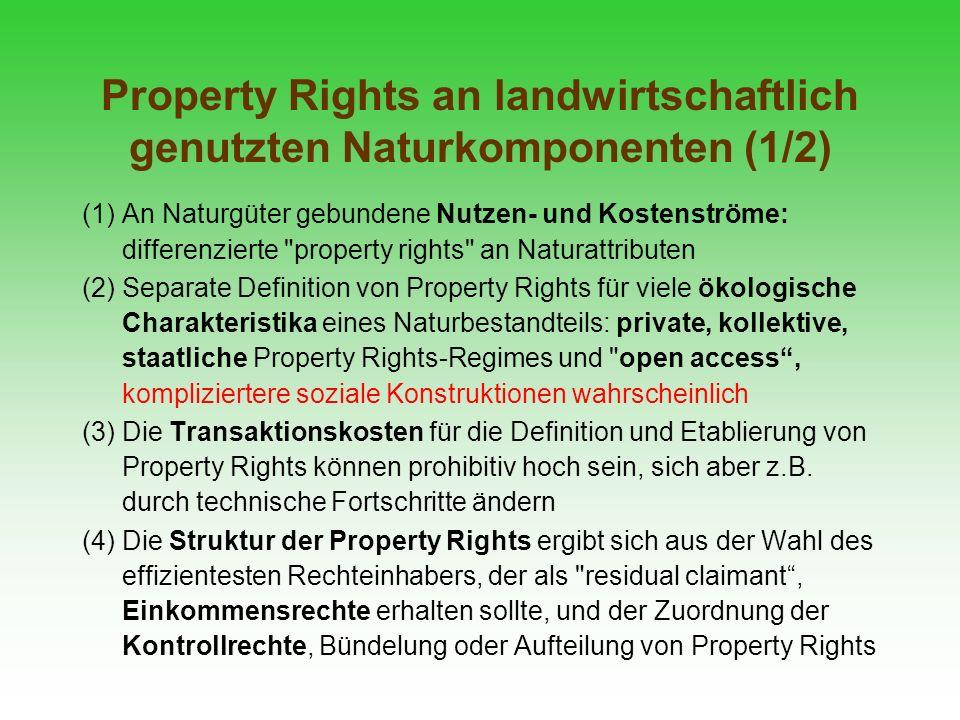 Property Rights an landwirtschaftlich genutzten Naturkomponenten (2/2) (5) Die Bündelung von Property Rights an Naturattributen begünstigt eine Dezentralisierung, die Aufteilung von Rechten fördert eine Zentralisierung und beeinflusst die Motivation und Partizipationsbereitschaft der Landnutzer (6) Die analytisch fragmentierten Rechte und Pflichten können aufgrund der Eigenart ökologische Systeme häufig nicht in einer isolierten Weise genutzt bzw.