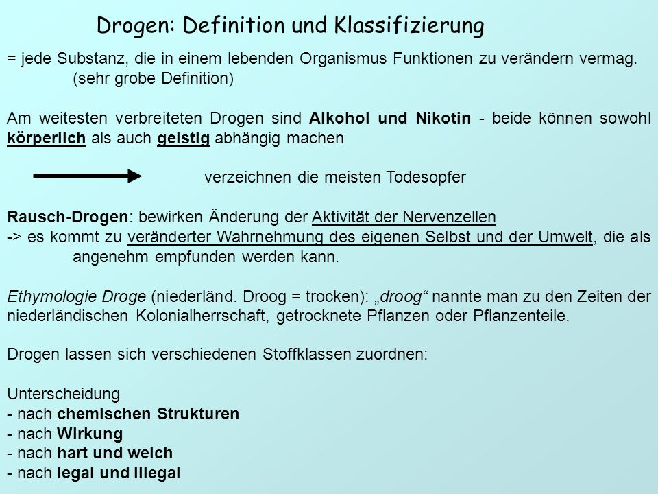 Drogen: Definition und Klassifizierung = jede Substanz, die in einem lebenden Organismus Funktionen zu verändern vermag. (sehr grobe Definition) Am we