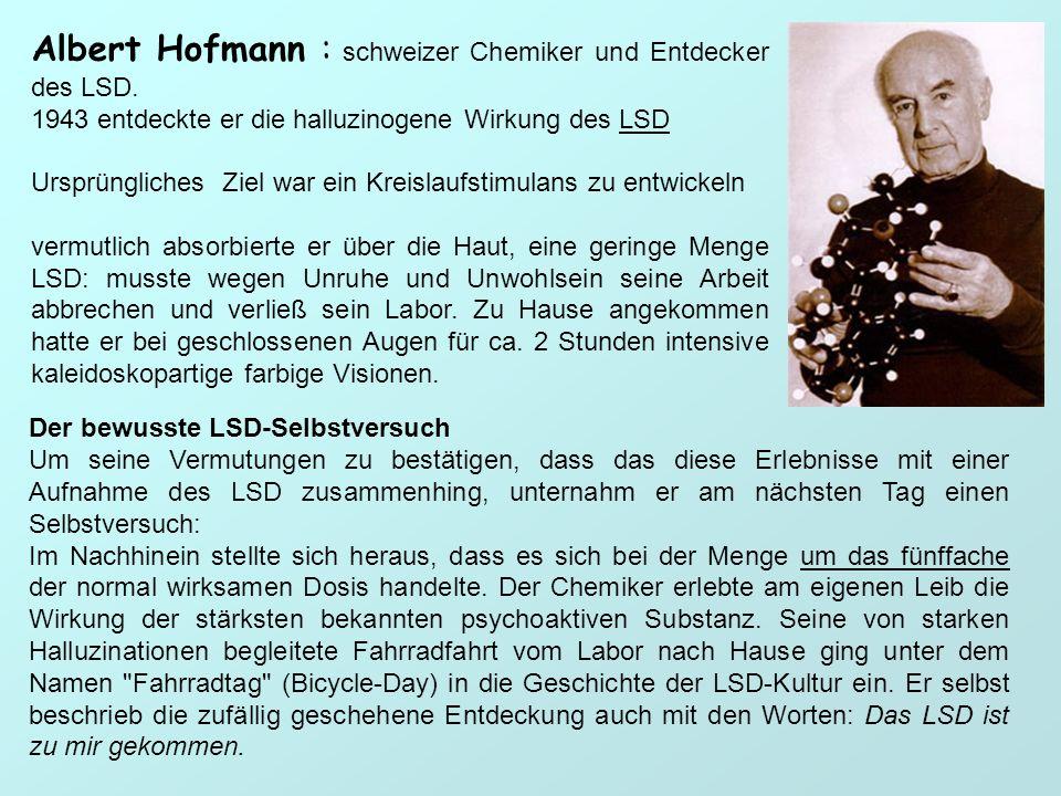 Albert Hofmann : schweizer Chemiker und Entdecker des LSD. 1943 entdeckte er die halluzinogene Wirkung des LSD Ursprüngliches Ziel war ein Kreislaufst