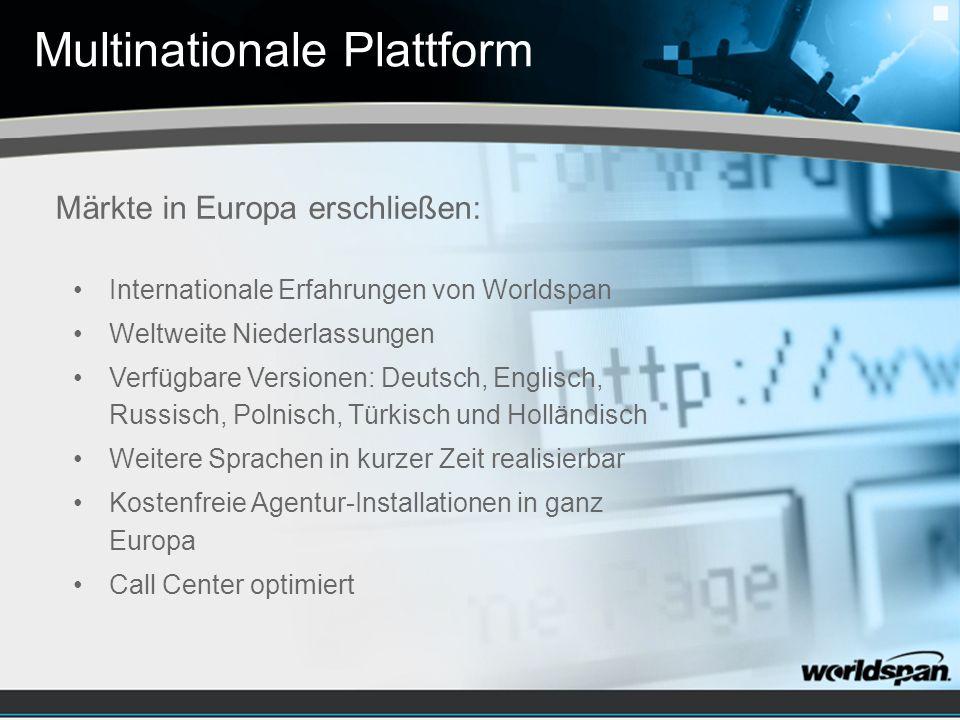 Multinationale Plattform Internationale Erfahrungen von Worldspan Weltweite Niederlassungen Verfügbare Versionen: Deutsch, Englisch, Russisch, Polnisch, Türkisch und Holländisch Weitere Sprachen in kurzer Zeit realisierbar Kostenfreie Agentur-Installationen in ganz Europa Call Center optimiert Märkte in Europa erschließen: