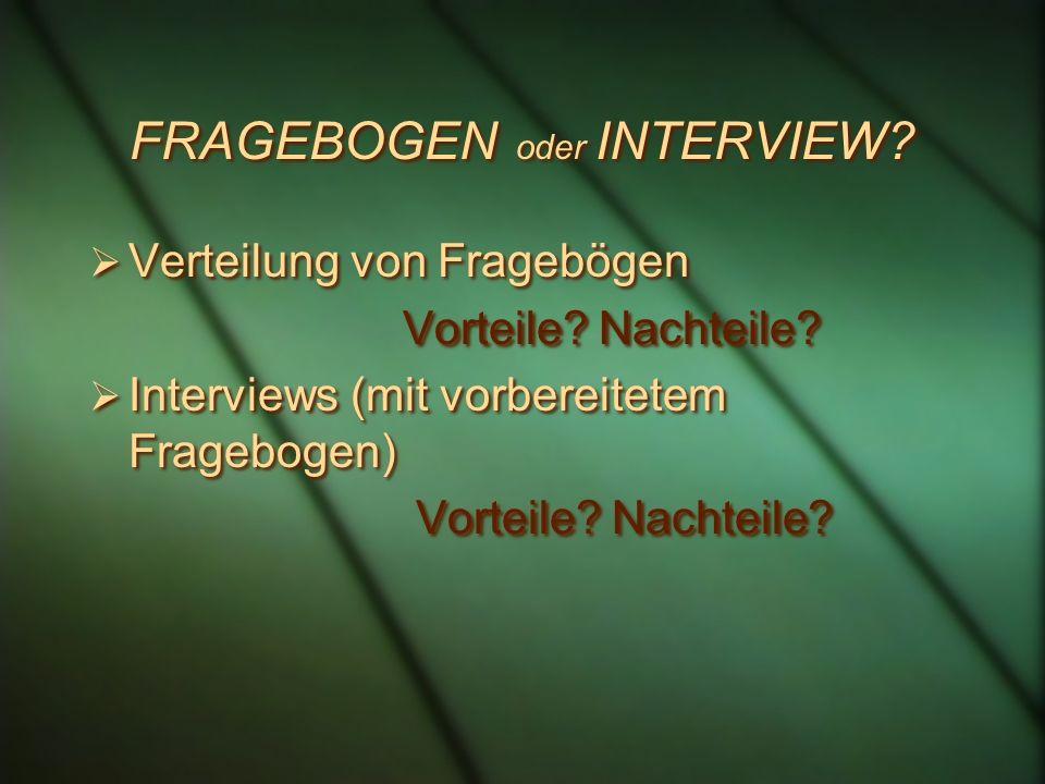 FRAGEBOGEN oder INTERVIEW? Verteilung von Fragebögen Vorteile? Nachteile? Interviews (mit vorbereitetem Fragebogen) Vorteile? Nachteile? Verteilung vo
