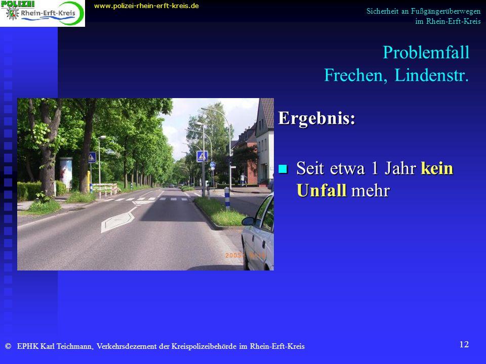12 Problemfall Frechen, Lindenstr. Ergebnis: Seit etwa 1 Jahr kein Unfall mehr www.polizei-rhein-erft-kreis.de © EPHK Karl Teichmann, Verkehrsdezernen