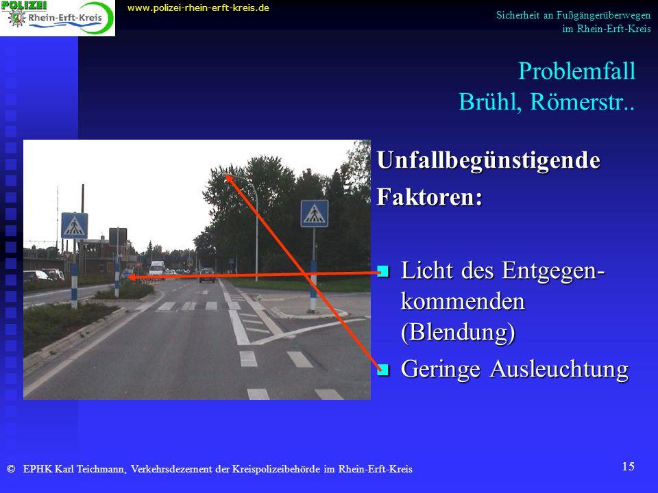 15 Problemfall Brühl, Römerstr.. Unfallbegünstigende Faktoren: Licht des Entgegen- kommenden (Blendung) Geringe Ausleuchtung www.polizei-rhein-erft-kr