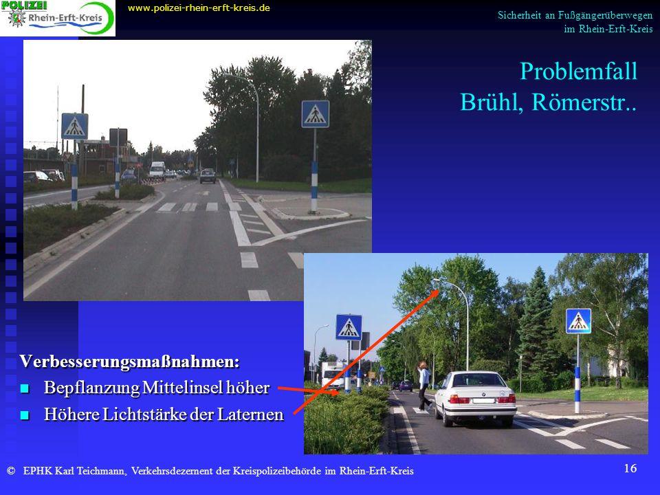 16 Problemfall Brühl, Römerstr.. Verbesserungsmaßnahmen: Bepflanzung Mittelinsel höher Höhere Lichtstärke der Laternen www.polizei-rhein-erft-kreis.de
