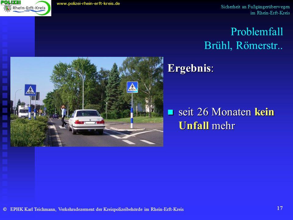 17 Problemfall Brühl, Römerstr.. Ergebnis: seit 26 Monaten kein Unfall mehr www.polizei-rhein-erft-kreis.de © EPHK Karl Teichmann, Verkehrsdezernent d