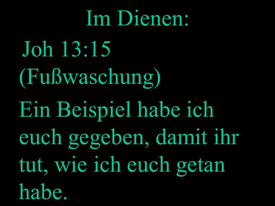 Im Dienen: Joh 13:15 (Fußwaschung) Ein Beispiel habe ich euch gegeben, damit ihr tut, wie ich euch getan habe.