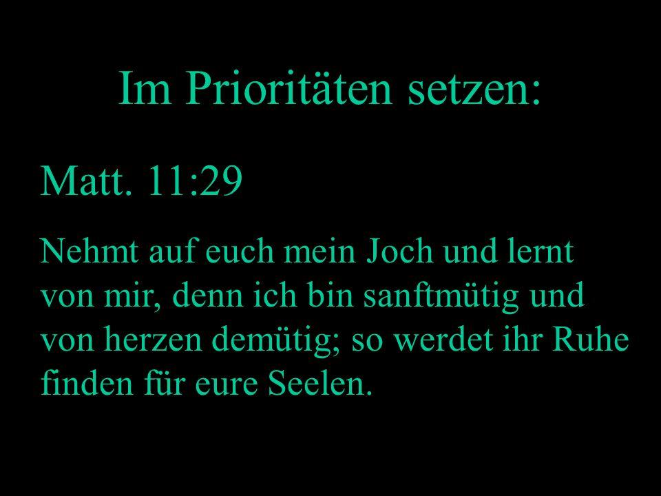 Im Prioritäten setzen: Matt. 11:29 Nehmt auf euch mein Joch und lernt von mir, denn ich bin sanftmütig und von herzen demütig; so werdet ihr Ruhe find