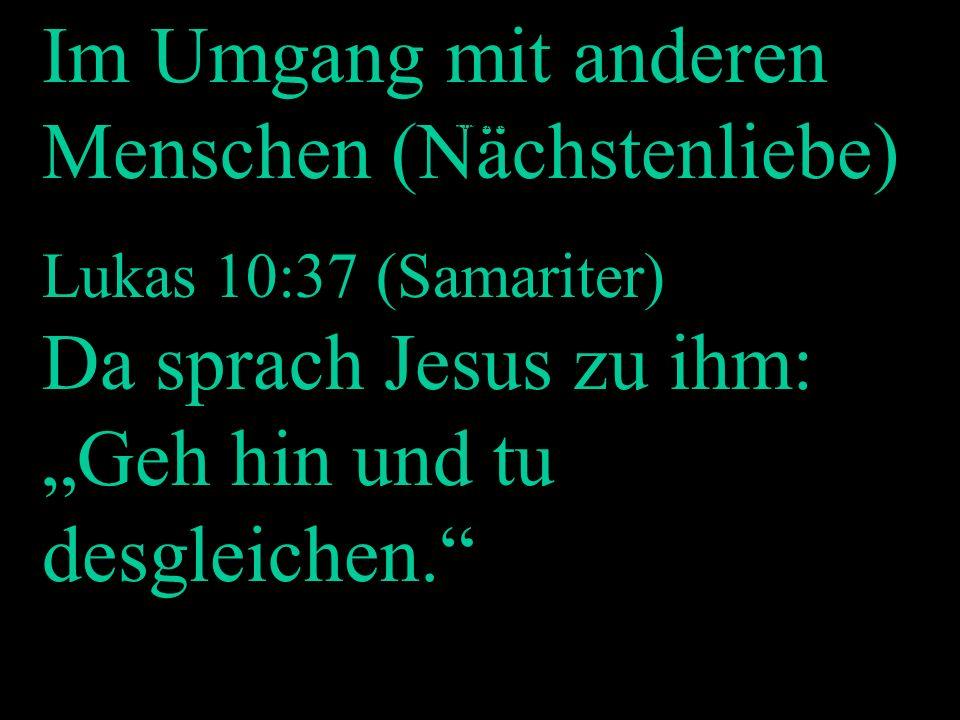 Im Umgang mit anderen Menschen (Nächstenliebe) Lukas 10:37 (Samariter) Da sprach Jesus zu ihm: Geh hin und tu desgleichen. Nächstenliebe