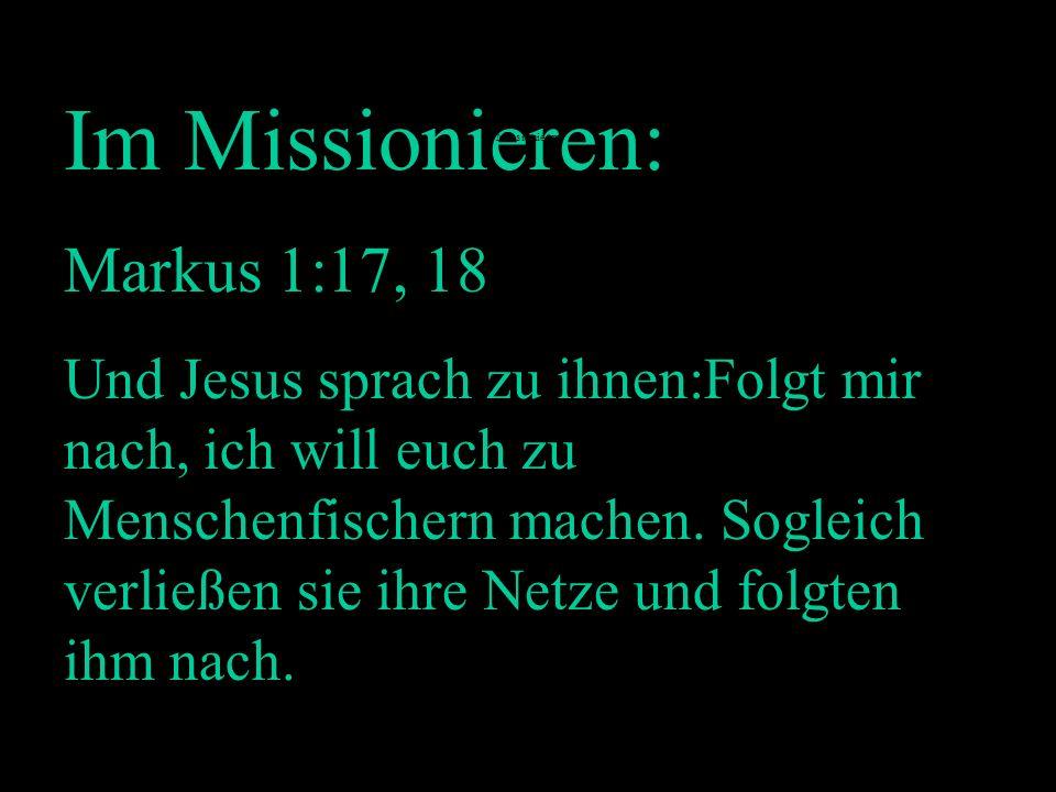 Im Missionieren: Markus 1:17, 18 Und Jesus sprach zu ihnen:Folgt mir nach, ich will euch zu Menschenfischern machen. Sogleich verließen sie ihre Netze
