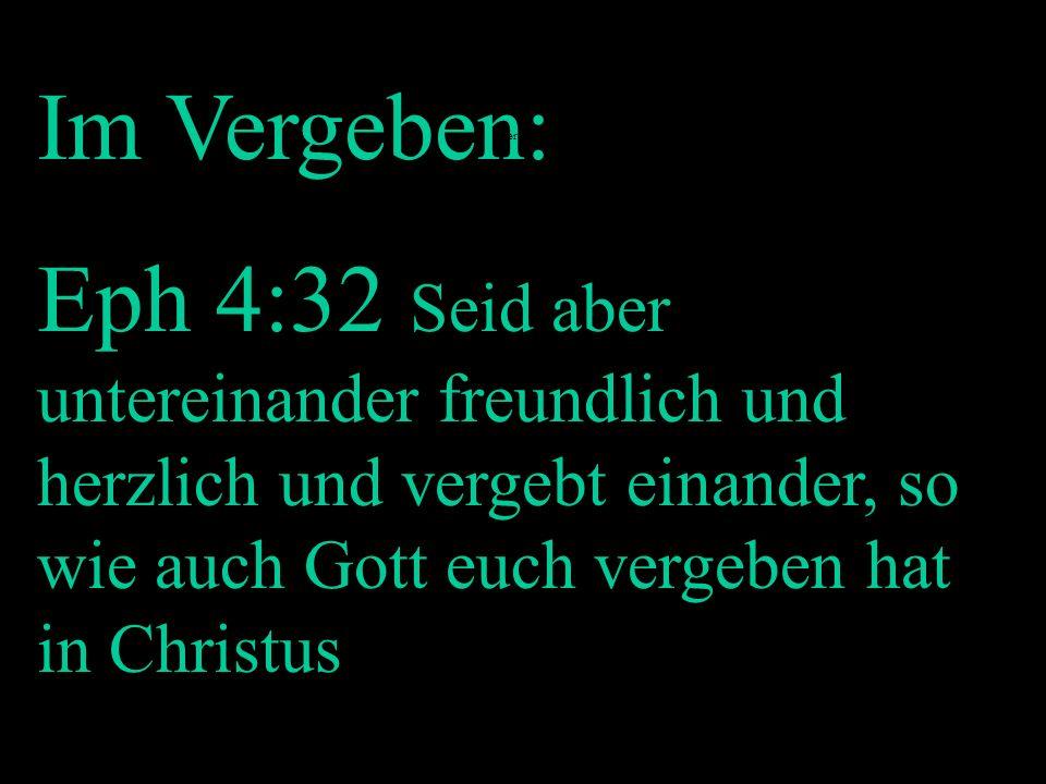 Im Vergeben: Eph 4:32 Seid aber untereinander freundlich und herzlich und vergebt einander, so wie auch Gott euch vergeben hat in Christus Vergeben