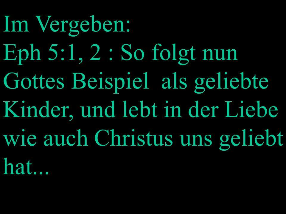 Im Vergeben: Eph 5:1, 2 : So folgt nun Gottes Beispiel als geliebte Kinder, und lebt in der Liebe wie auch Christus uns geliebt hat...