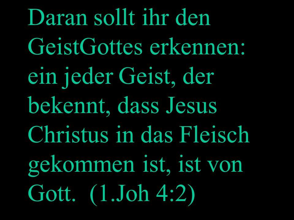 Welcher Geist ist von Gott? Daran sollt ihr den GeistGottes erkennen: ein jeder Geist, der bekennt, dass Jesus Christus in das Fleisch gekommen ist, i