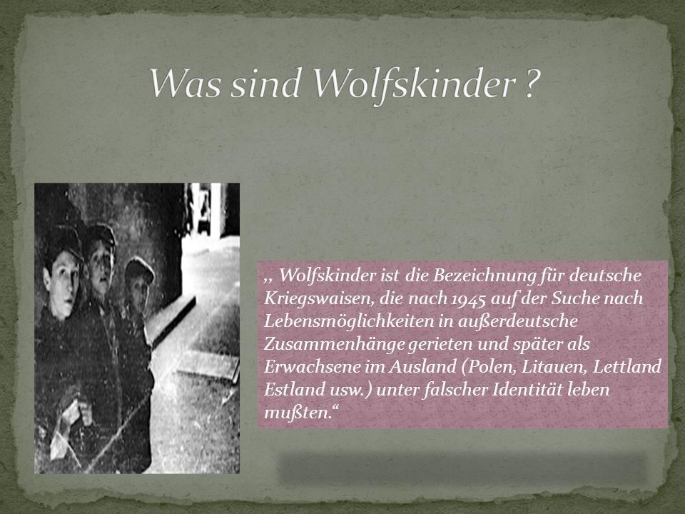 ,, Wolfskinder ist die Bezeichnung für deutsche Kriegswaisen, die nach 1945 auf der Suche nach Lebensmöglichkeiten in außerdeutsche Zusammenhänge geri