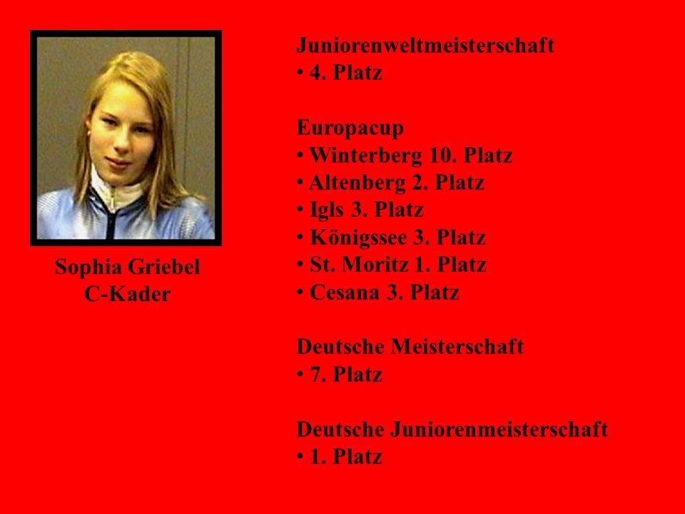 Sophia Griebel C-Kader Juniorenweltmeisterschaft 4. Platz Europacup Winterberg 10. Platz Altenberg 2. Platz Igls 3. Platz Königssee 3. Platz St. Morit