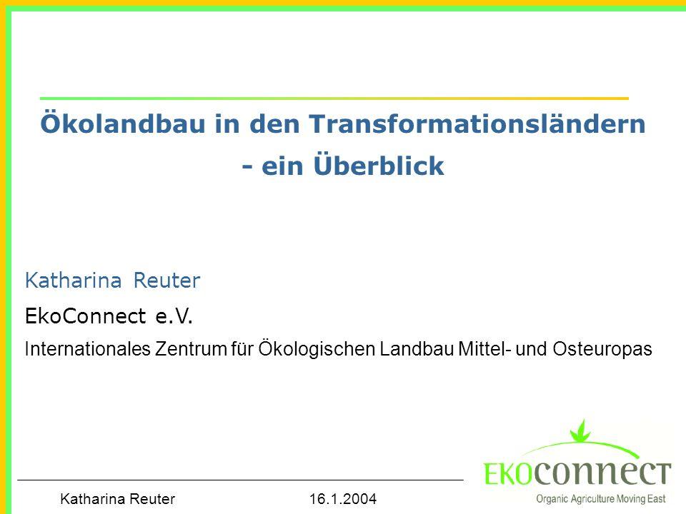 Katharina Reuter 16.1.2004 Ökolandbau in den Transformationsländern - ein Überblick Katharina Reuter EkoConnect e.V. Internationales Zentrum für Ökolo