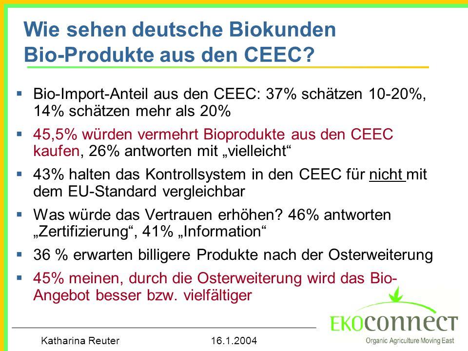 Katharina Reuter 16.1.2004 Wie sehen deutsche Biokunden Bio-Produkte aus den CEEC? Bio-Import-Anteil aus den CEEC: 37% schätzen 10-20%, 14% schätzen m