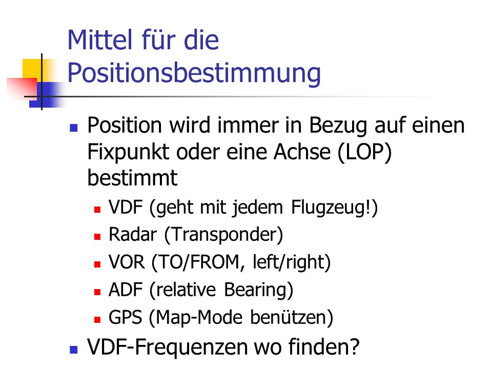 Mittel für die Positionsbestimmung Position wird immer in Bezug auf einen Fixpunkt oder eine Achse (LOP) bestimmt VDF (geht mit jedem Flugzeug!) Radar