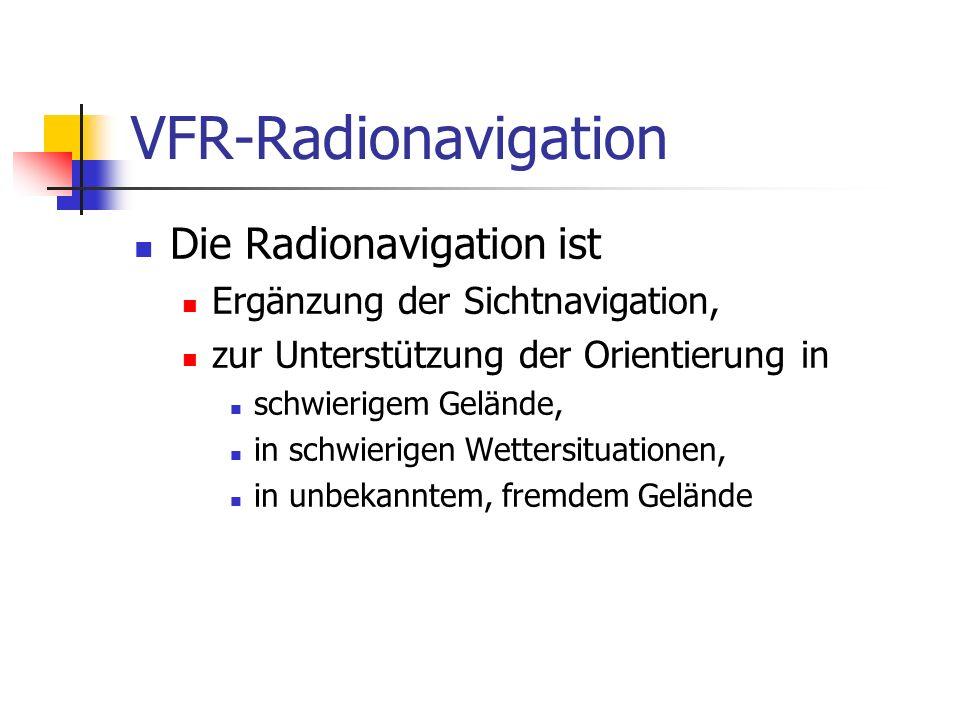VFR-Radionavigation Die Radionavigation ist Ergänzung der Sichtnavigation, zur Unterstützung der Orientierung in schwierigem Gelände, in schwierigen W