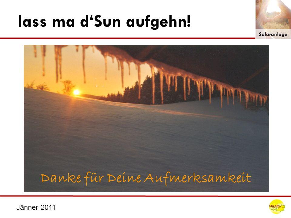 Jänner 2011 lass ma dSun aufgehn! Solaranlage Danke für Deine Aufmerksamkeit