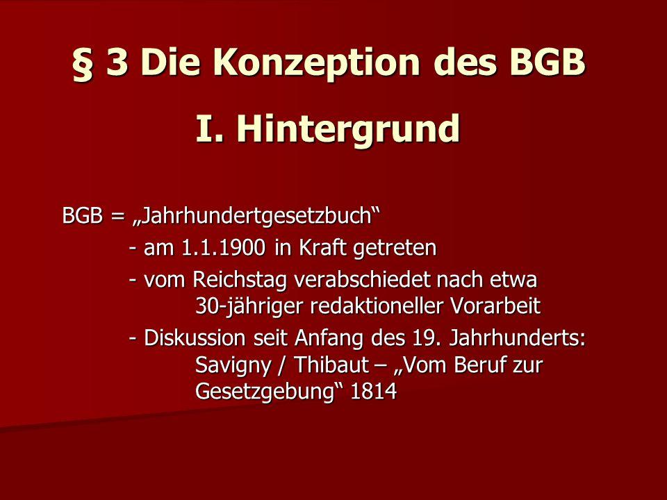 § 3 Die Konzeption des BGB I. Hintergrund BGB = Jahrhundertgesetzbuch - am 1.1.1900 in Kraft getreten - vom Reichstag verabschiedet nach etwa 30-jähri