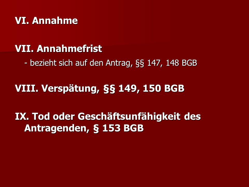 VI. Annahme VII. Annahmefrist - bezieht sich auf den Antrag, §§ 147, 148 BGB VIII. Verspätung, §§ 149, 150 BGB IX. Tod oder Geschäftsunfähigkeit des A