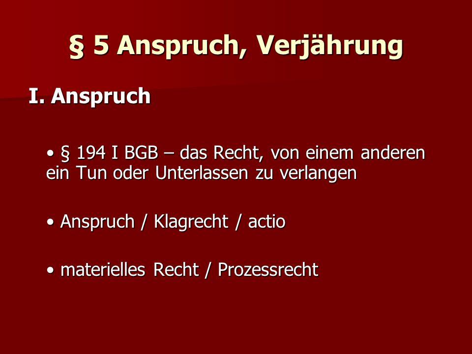 § 5 Anspruch, Verjährung I. Anspruch § 194 I BGB – das Recht, von einem anderen ein Tun oder Unterlassen zu verlangen § 194 I BGB – das Recht, von ein