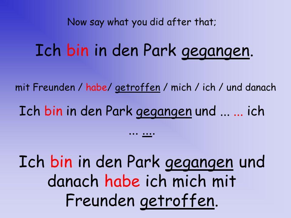 Now say what you did after that; Ich bin in den Park gegangen. mit Freunden / habe/ getroffen / mich / ich / und danach Ich bin in den Park gegangen u