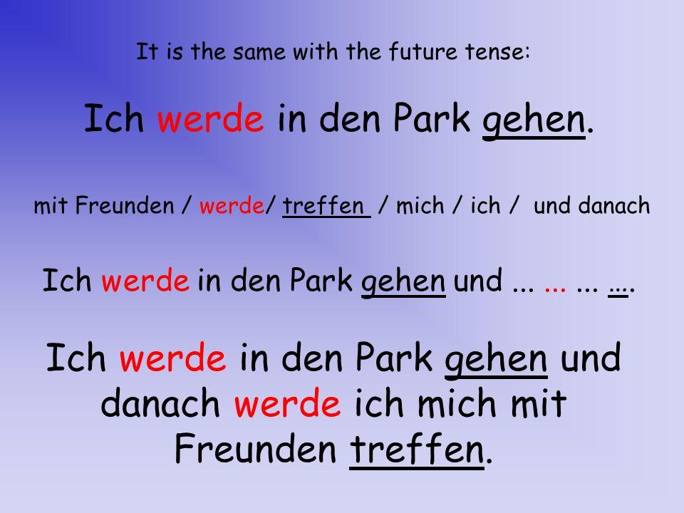 It is the same with the future tense: Ich werde in den Park gehen. mit Freunden / werde/ treffen / mich / ich / und danach Ich werde in den Park gehen