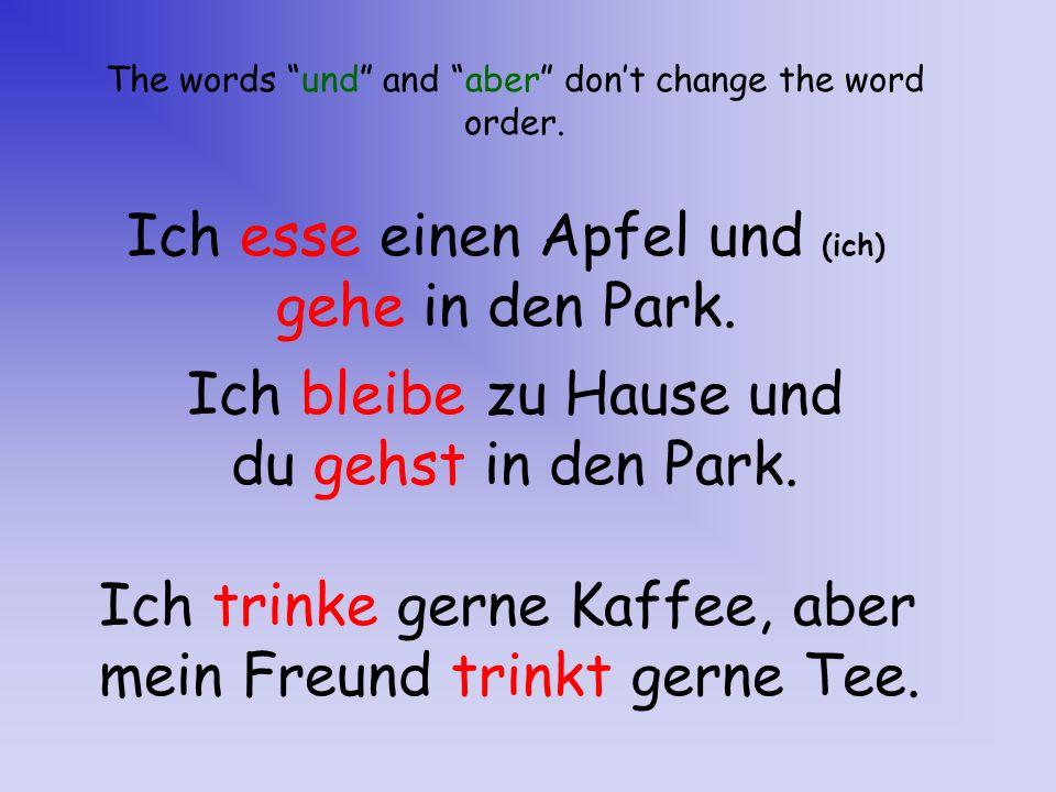 The words und and aber dont change the word order. Ich esse einen Apfel und (ich) gehe in den Park. Ich trinke gerne Kaffee, aber mein Freund trinkt g